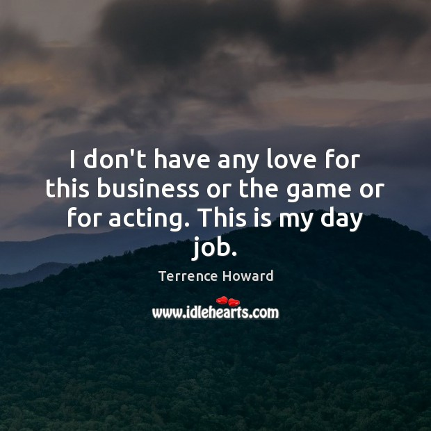 I don't have any love for this business or the game or for acting. This is my day job. Terrence Howard Picture Quote