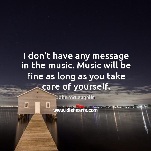 I don't have any message in the music. Music will be fine as long as you take care of yourself. Image