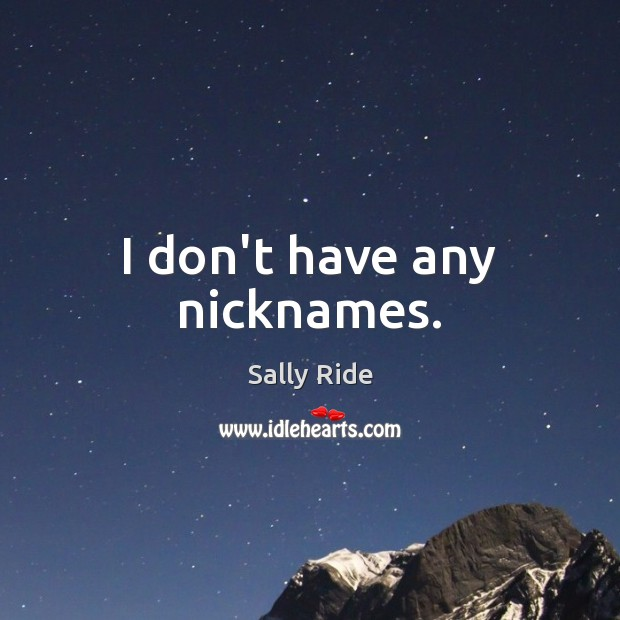 I don't have any nicknames. Sally Ride Picture Quote