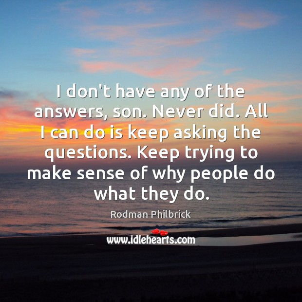 I don't have any of the answers, son. Never did. All I Rodman Philbrick Picture Quote