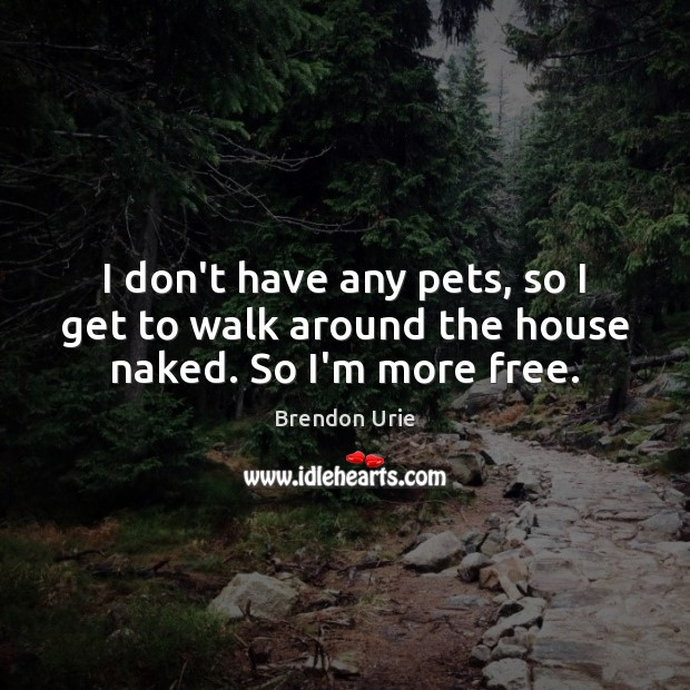 Image, I don't have any pets, so I get to walk around the house naked. So I'm more free.