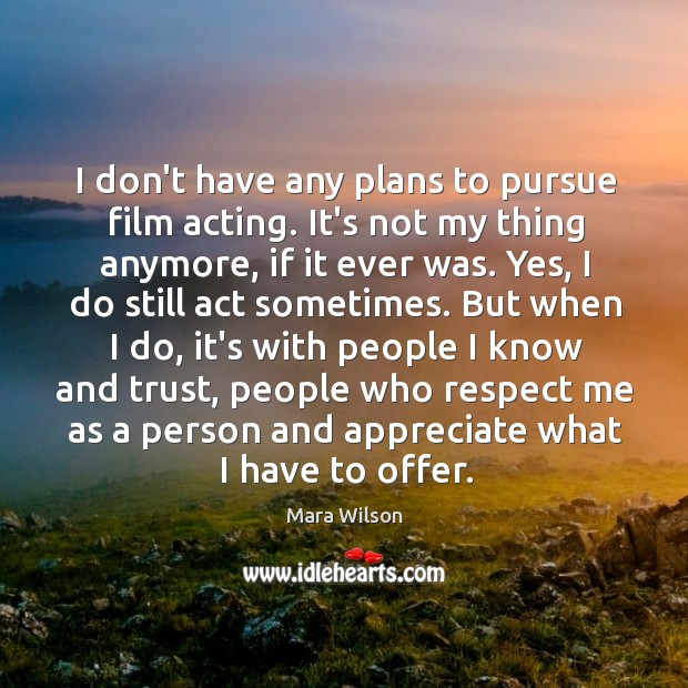 I don't have any plans to pursue film acting. It's not my Image