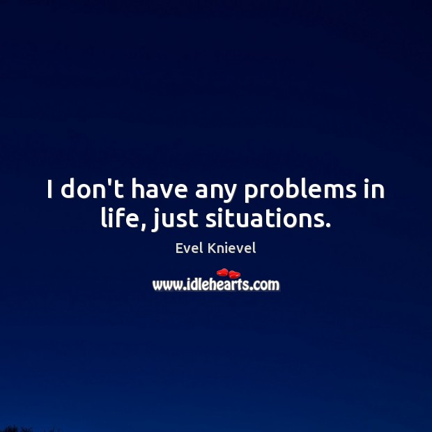 Image, I don't have any problems in life, just situations.