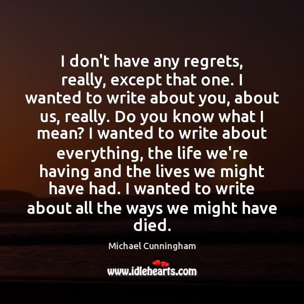 I don't have any regrets, really, except that one. I wanted to Michael Cunningham Picture Quote