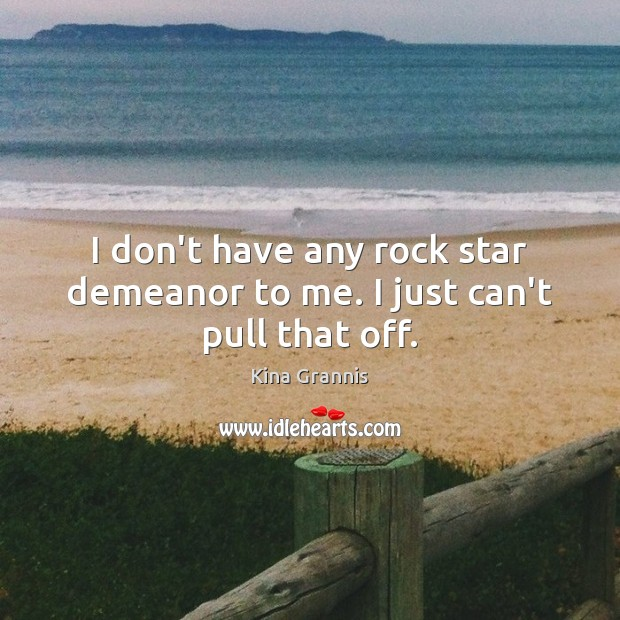 I don't have any rock star demeanor to me. I just can't pull that off. Kina Grannis Picture Quote