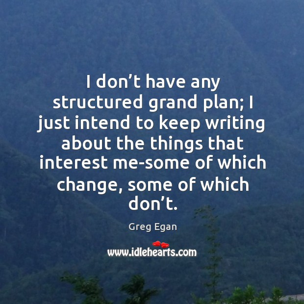 I don't have any structured grand plan; I just intend to keep writing about the things that Greg Egan Picture Quote