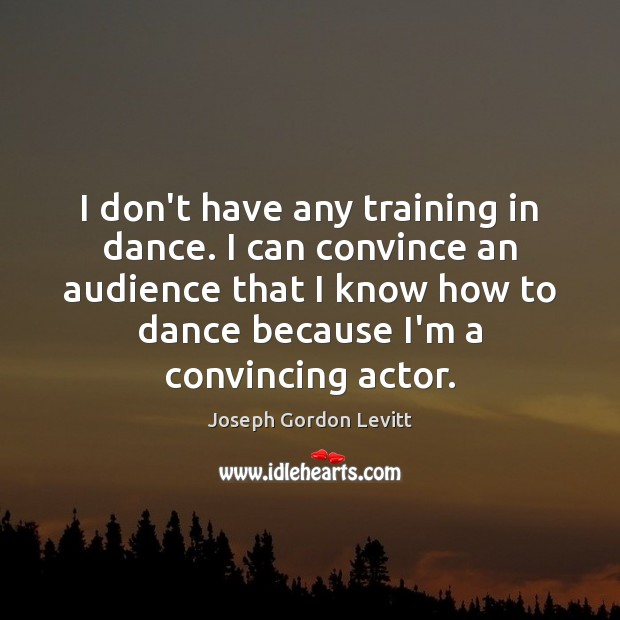 I don't have any training in dance. I can convince an audience Joseph Gordon Levitt Picture Quote