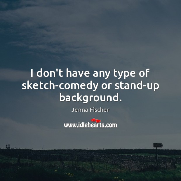 Image, I don't have any type of sketch-comedy or stand-up background.