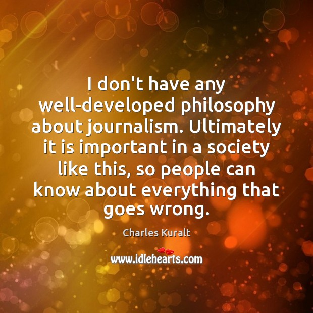 I don't have any well-developed philosophy about journalism. Ultimately it is important Charles Kuralt Picture Quote