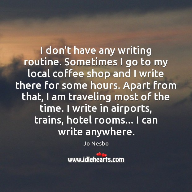 I don't have any writing routine. Sometimes I go to my local Jo Nesbo Picture Quote
