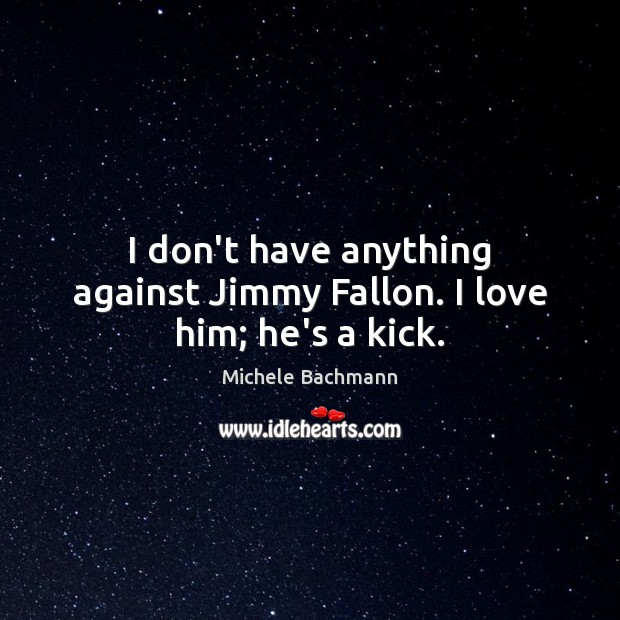 I don't have anything against Jimmy Fallon. I love him; he's a kick. Michele Bachmann Picture Quote