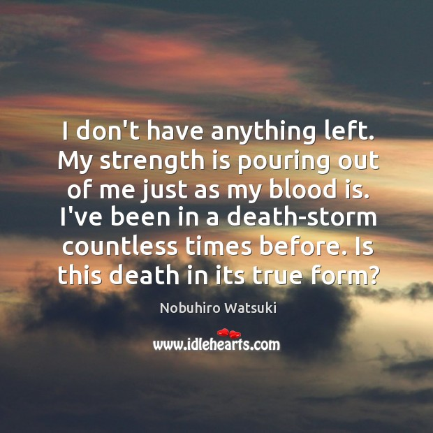 I don't have anything left. My strength is pouring out of me Nobuhiro Watsuki Picture Quote