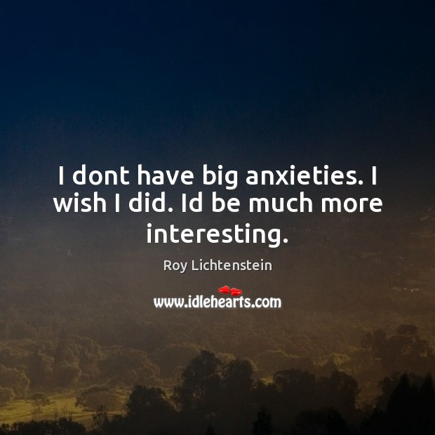 I dont have big anxieties. I wish I did. Id be much more interesting. Roy Lichtenstein Picture Quote