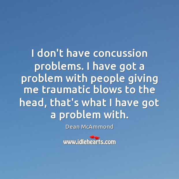 I don't have concussion problems. I have got a problem with people Image