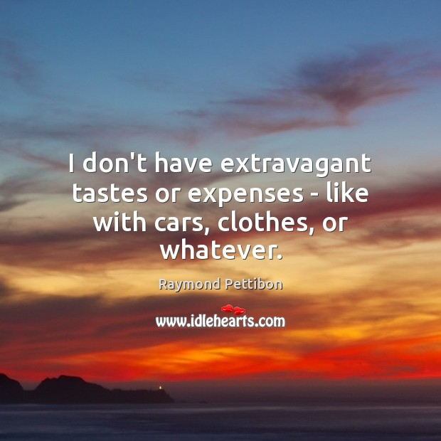 I don't have extravagant tastes or expenses – like with cars, clothes, or whatever. Image