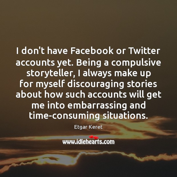 I don't have Facebook or Twitter accounts yet. Being a compulsive storyteller, Etgar Keret Picture Quote