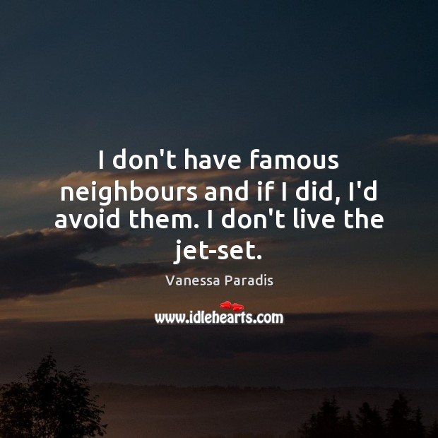 I don't have famous neighbours and if I did, I'd avoid them. I don't live the jet-set. Image
