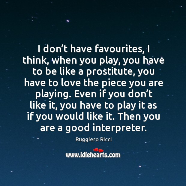 I don't have favourites, I think, when you play, you have to be like a prostitute Image