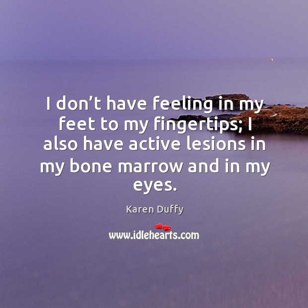 I don't have feeling in my feet to my fingertips; I also have active lesions in my bone marrow and in my eyes. Image