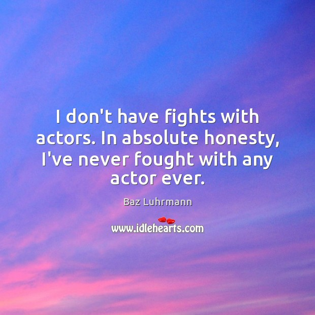 Image, I don't have fights with actors. In absolute honesty, I've never fought
