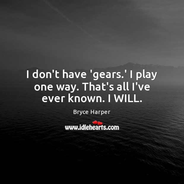 Image, I don't have 'gears.' I play one way. That's all I've ever known. I WILL.