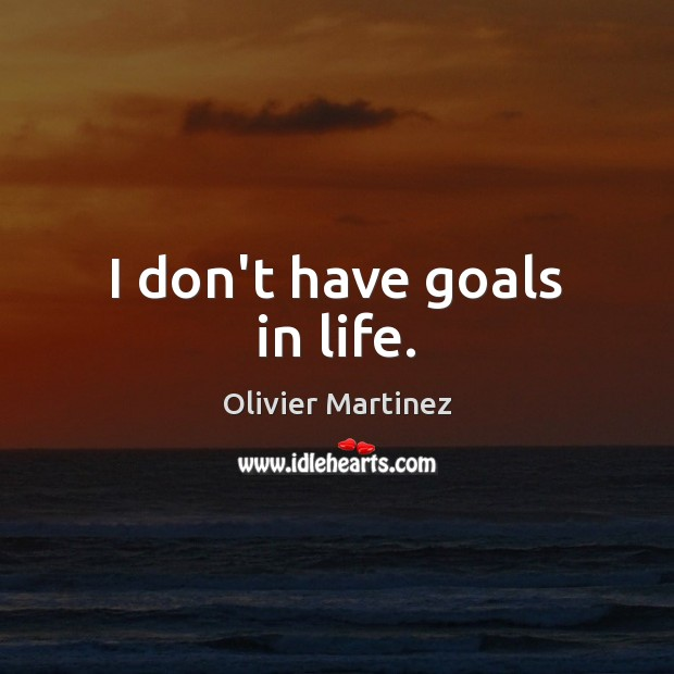 I don't have goals in life. Image