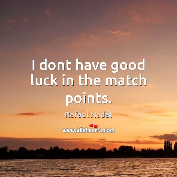 I dont have good luck in the match points. Rafael Nadal Picture Quote