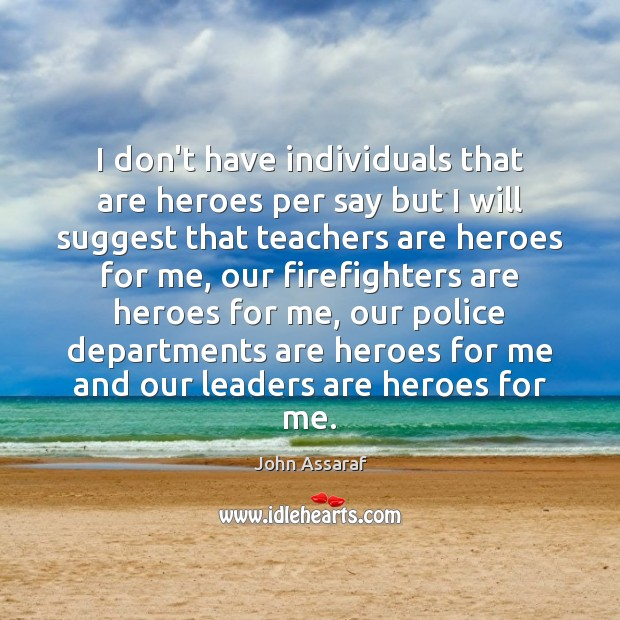 I don't have individuals that are heroes per say but I will John Assaraf Picture Quote