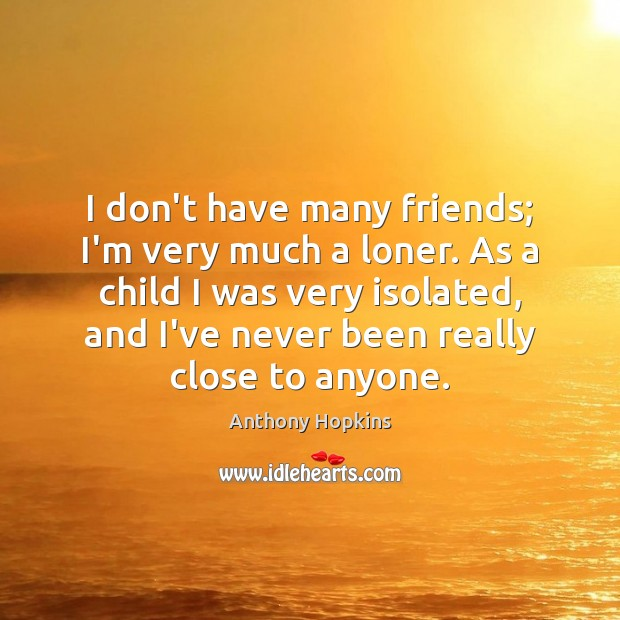 I don't have many friends; I'm very much a loner. As a Image
