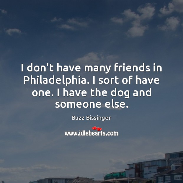 I don't have many friends in Philadelphia. I sort of have one. Image