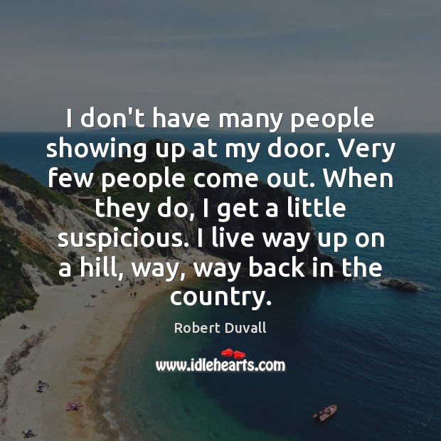 I don't have many people showing up at my door. Very few Robert Duvall Picture Quote