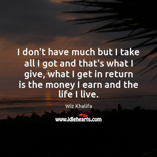 I don't have much but I take all I got and that's Wiz Khalifa Picture Quote