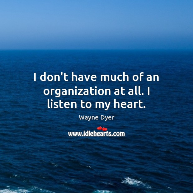 I don't have much of an organization at all. I listen to my heart. Image
