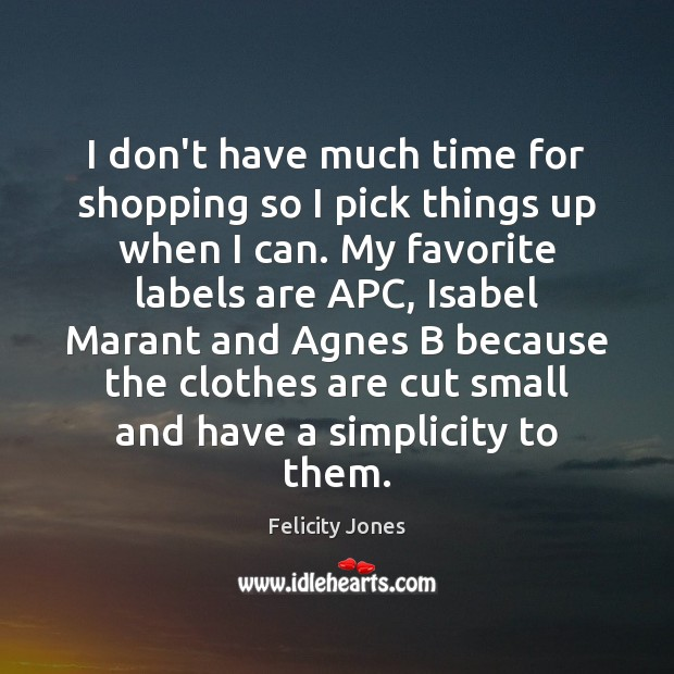 I don't have much time for shopping so I pick things up Felicity Jones Picture Quote