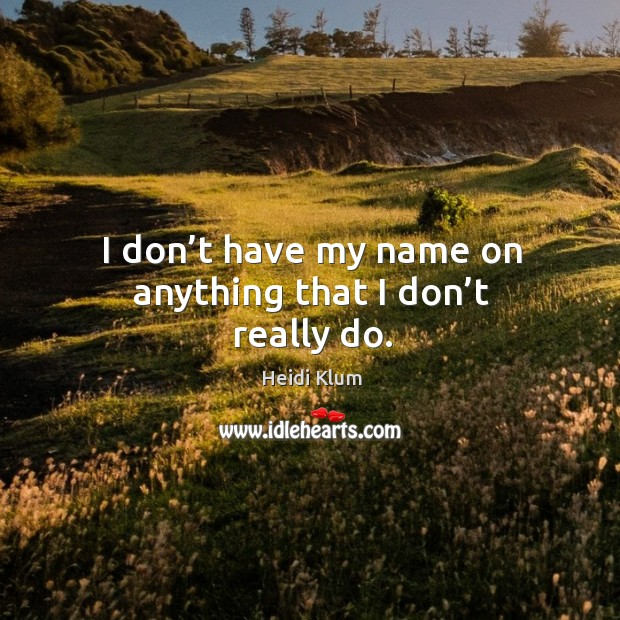 I don't have my name on anything that I don't really do. Image