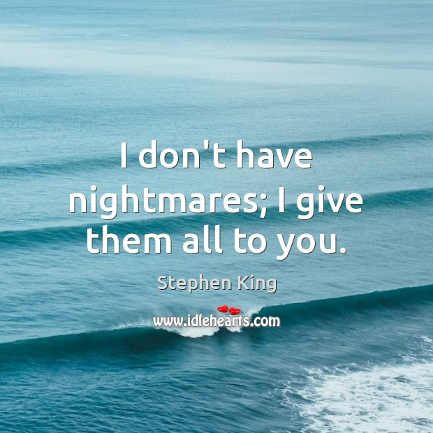 I don't have nightmares; I give them all to you. Stephen King Picture Quote