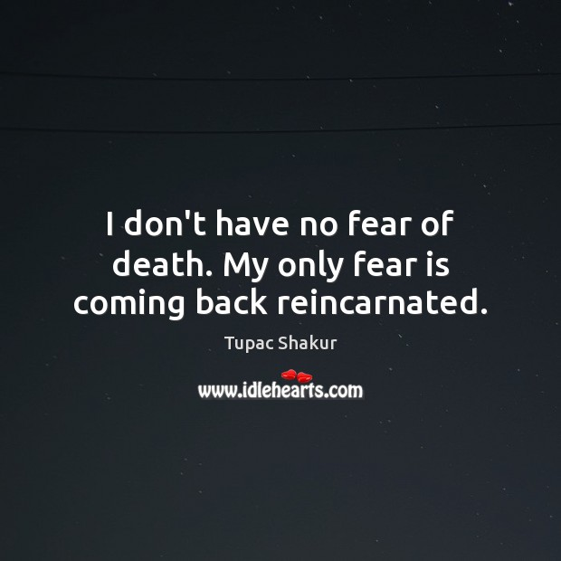 I don't have no fear of death. My only fear is coming back reincarnated. Tupac Shakur Picture Quote