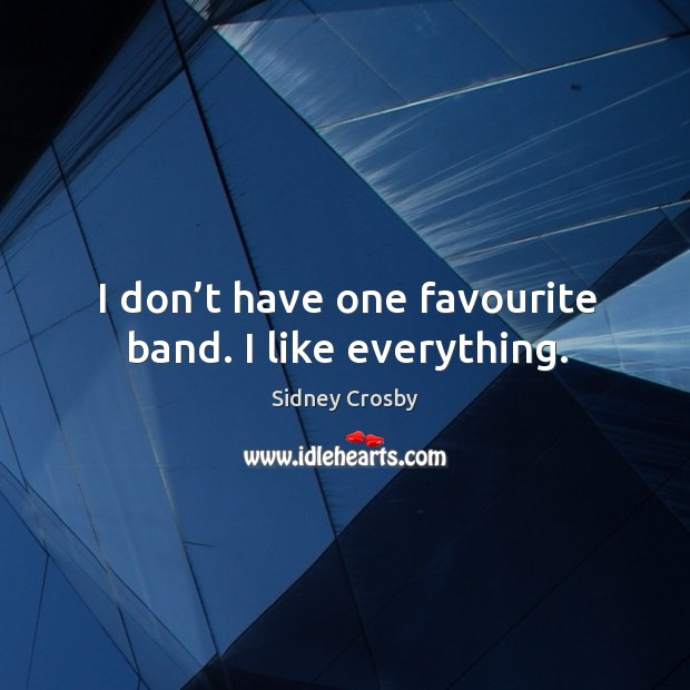 I don't have one favourite band. I like everything. Sidney Crosby Picture Quote