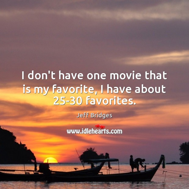 I don't have one movie that is my favorite, I have about 25-30 favorites. Jeff Bridges Picture Quote