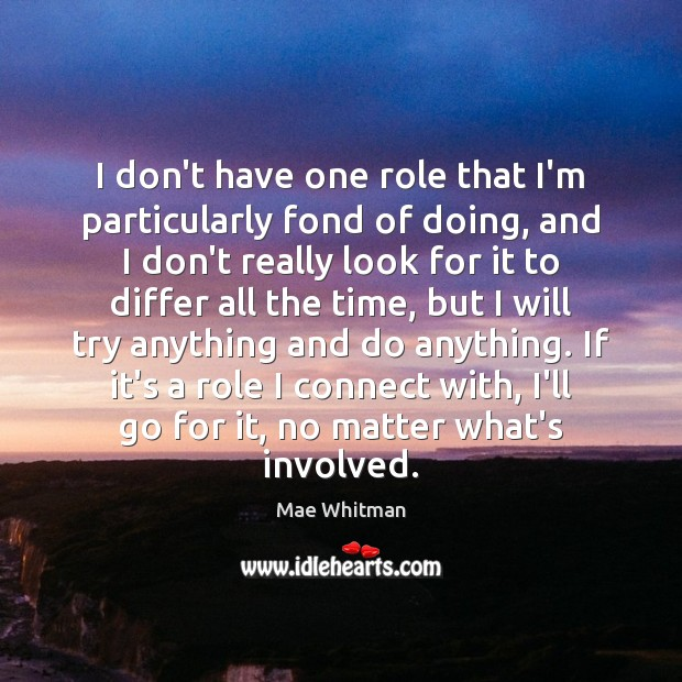 I don't have one role that I'm particularly fond of doing, and Mae Whitman Picture Quote