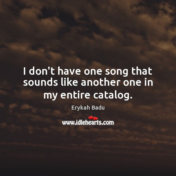 I don't have one song that sounds like another one in my entire catalog. Erykah Badu Picture Quote