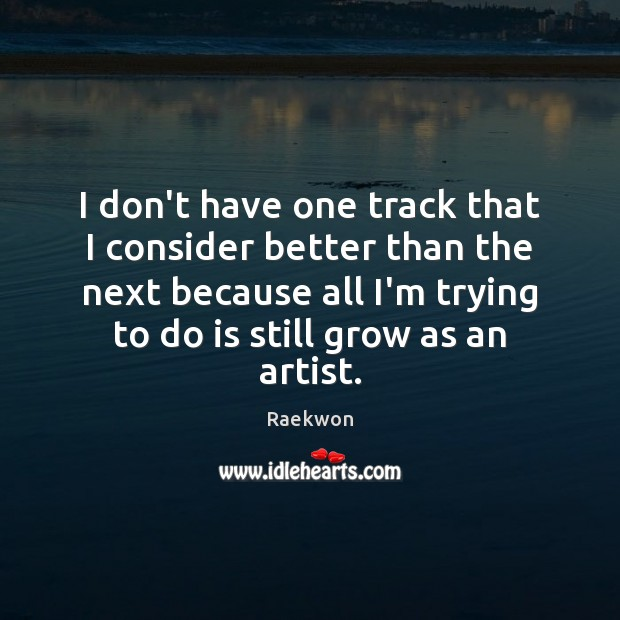 I don't have one track that I consider better than the next Raekwon Picture Quote