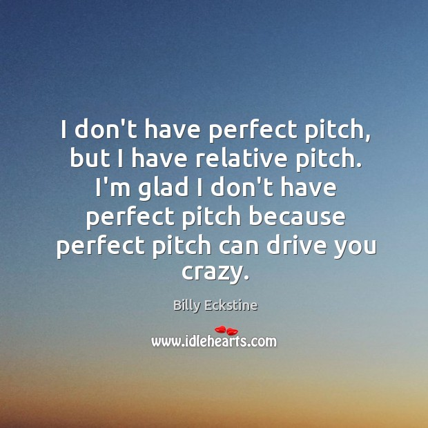 Image, I don't have perfect pitch, but I have relative pitch. I'm glad