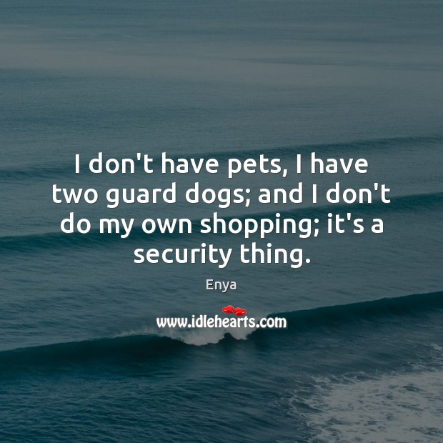 Enya Picture Quote image saying: I don't have pets, I have two guard dogs; and I don't