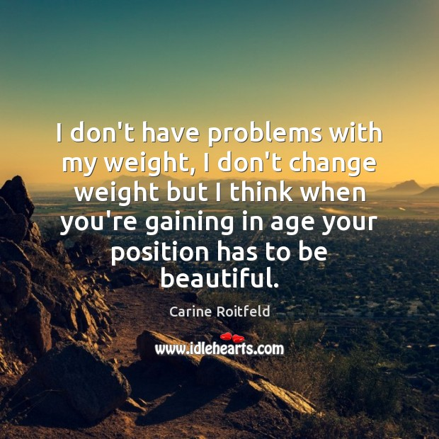 I don't have problems with my weight, I don't change weight but Carine Roitfeld Picture Quote