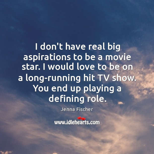 Image, I don't have real big aspirations to be a movie star. I