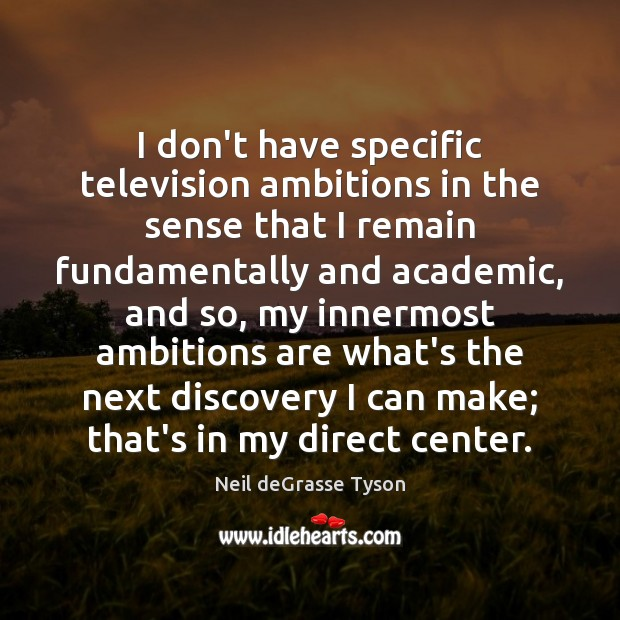I don't have specific television ambitions in the sense that I remain Neil deGrasse Tyson Picture Quote