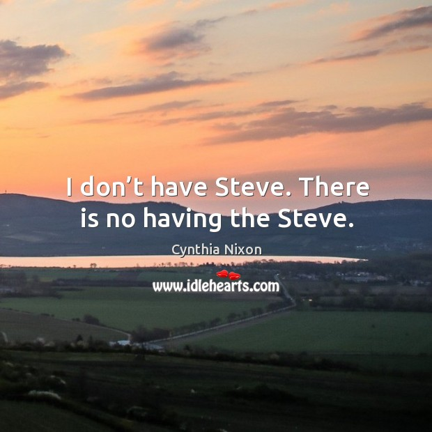 I don't have steve. There is no having the steve. Image