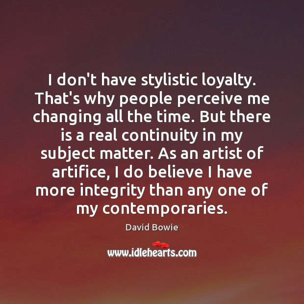 Image, I don't have stylistic loyalty. That's why people perceive me changing all
