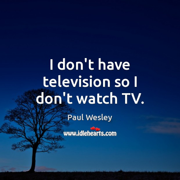 I don't have television so I don't watch TV. Paul Wesley Picture Quote